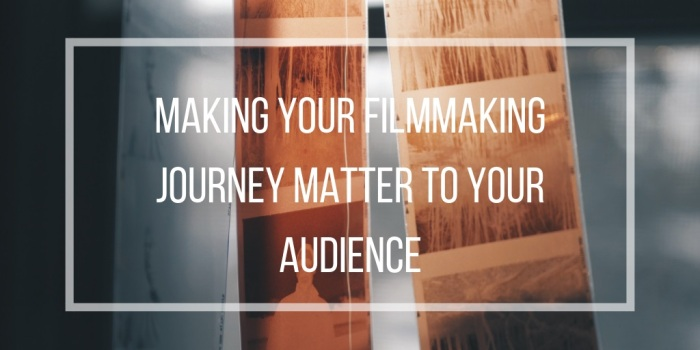 making your filmmaking journey matter to your audience